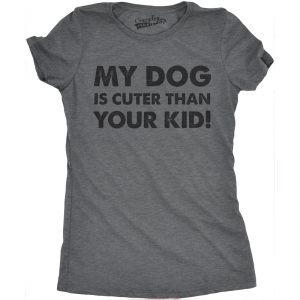 Womens My Dog Is Cuter Than Your Kid Funny Dog Lover Shirt Hilarious Novelty T shirt